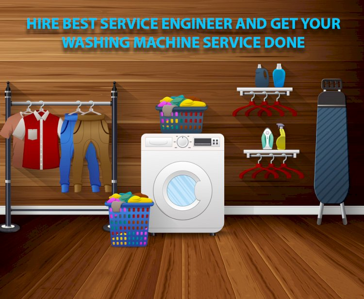 Hire Best Service Engineer And Get Your Washing Machine Service Done
